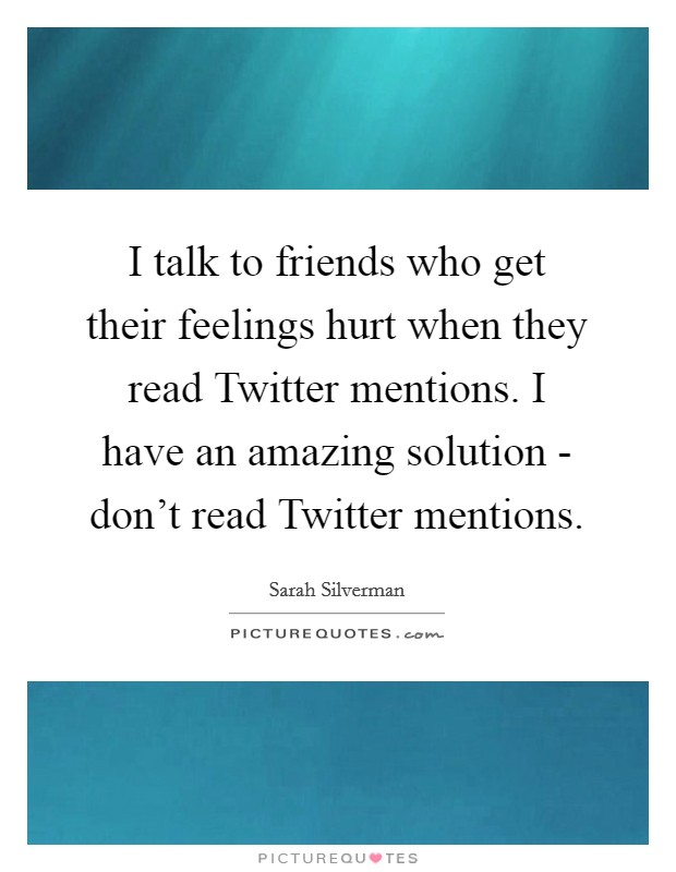 I talk to friends who get their feelings hurt when they read Twitter mentions. I have an amazing solution - don't read Twitter mentions Picture Quote #1
