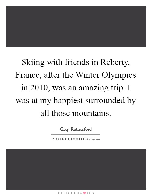 Skiing with friends in Reberty, France, after the Winter Olympics in 2010, was an amazing trip. I was at my happiest surrounded by all those mountains Picture Quote #1