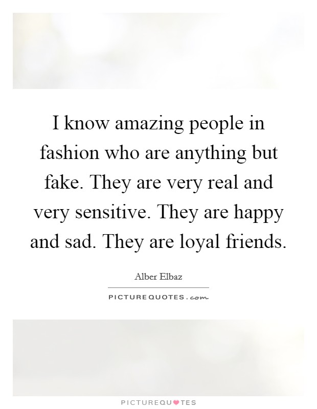 I know amazing people in fashion who are anything but fake. They are very real and very sensitive. They are happy and sad. They are loyal friends Picture Quote #1