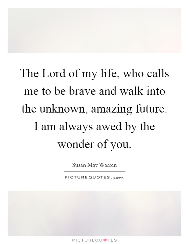 The Lord of my life, who calls me to be brave and walk into the unknown, amazing future. I am always awed by the wonder of you Picture Quote #1