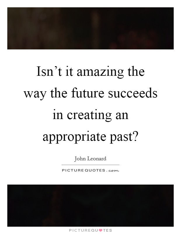 Isn't it amazing the way the future succeeds in creating an appropriate past? Picture Quote #1