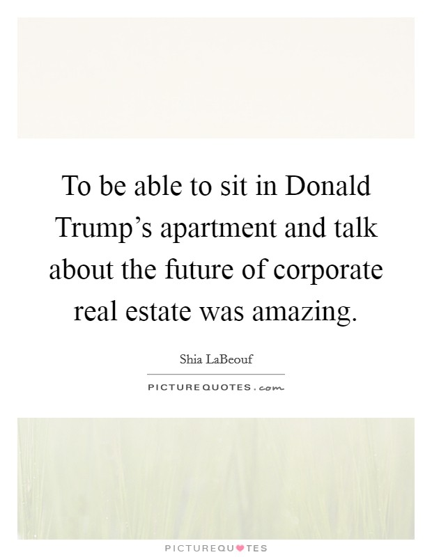 To be able to sit in Donald Trump's apartment and talk about the future of corporate real estate was amazing Picture Quote #1
