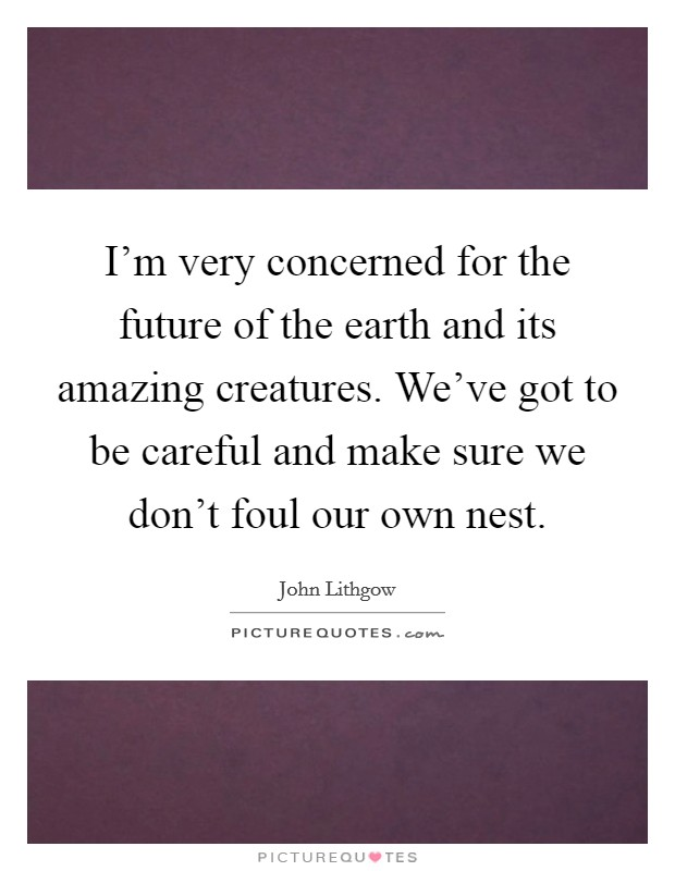 I'm very concerned for the future of the earth and its amazing creatures. We've got to be careful and make sure we don't foul our own nest Picture Quote #1