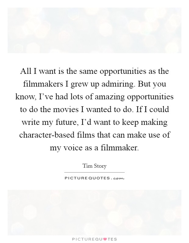 All I want is the same opportunities as the filmmakers I grew up admiring. But you know, I've had lots of amazing opportunities to do the movies I wanted to do. If I could write my future, I'd want to keep making character-based films that can make use of my voice as a filmmaker Picture Quote #1