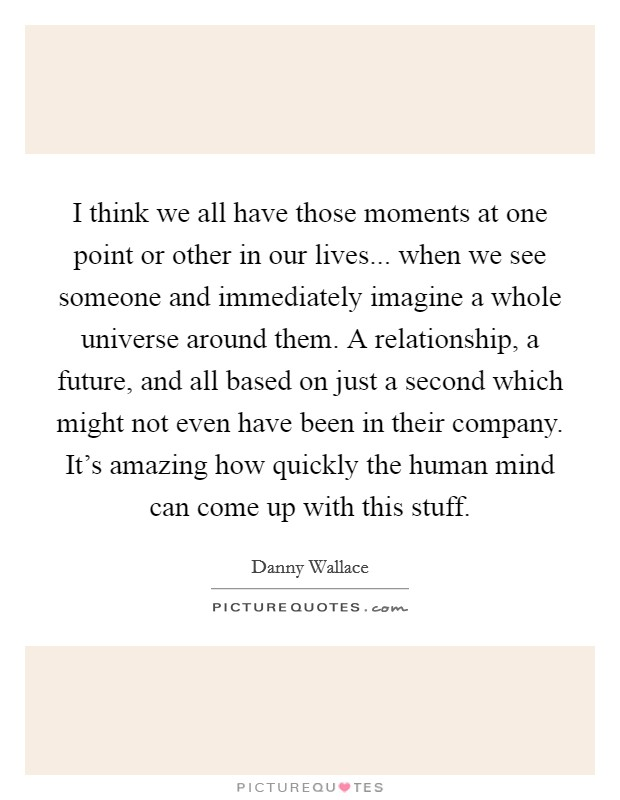 I think we all have those moments at one point or other in our lives... when we see someone and immediately imagine a whole universe around them. A relationship, a future, and all based on just a second which might not even have been in their company. It's amazing how quickly the human mind can come up with this stuff Picture Quote #1