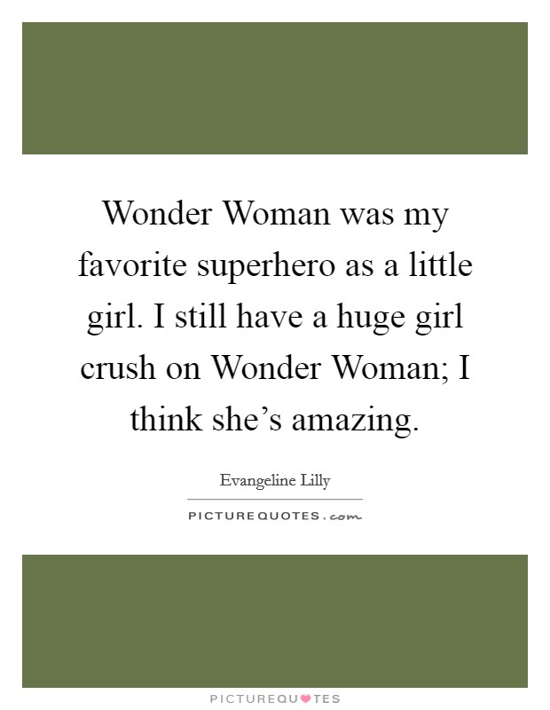 Wonder Woman was my favorite superhero as a little girl. I still have a huge girl crush on Wonder Woman; I think she's amazing Picture Quote #1