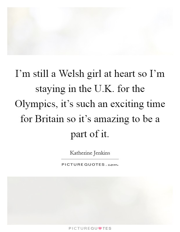 I'm still a Welsh girl at heart so I'm staying in the U.K. for the Olympics, it's such an exciting time for Britain so it's amazing to be a part of it Picture Quote #1