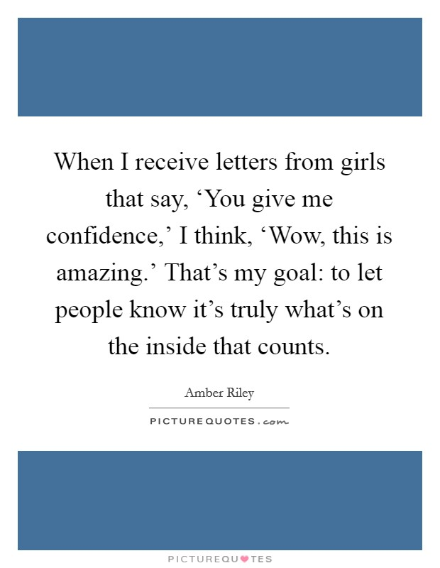 When I receive letters from girls that say, 'You give me confidence,' I think, 'Wow, this is amazing.' That's my goal: to let people know it's truly what's on the inside that counts Picture Quote #1
