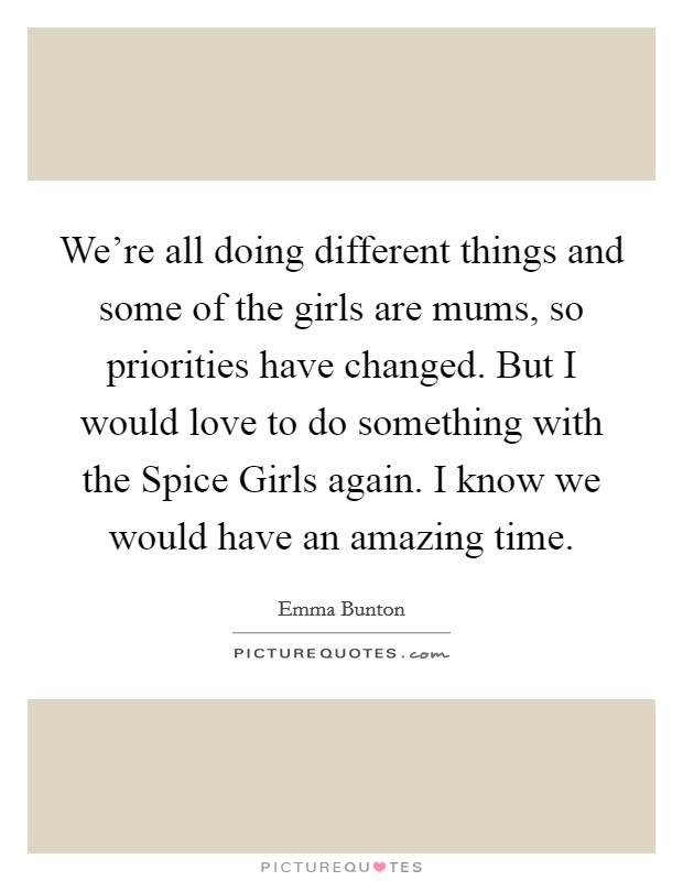 We're all doing different things and some of the girls are mums, so priorities have changed. But I would love to do something with the Spice Girls again. I know we would have an amazing time Picture Quote #1