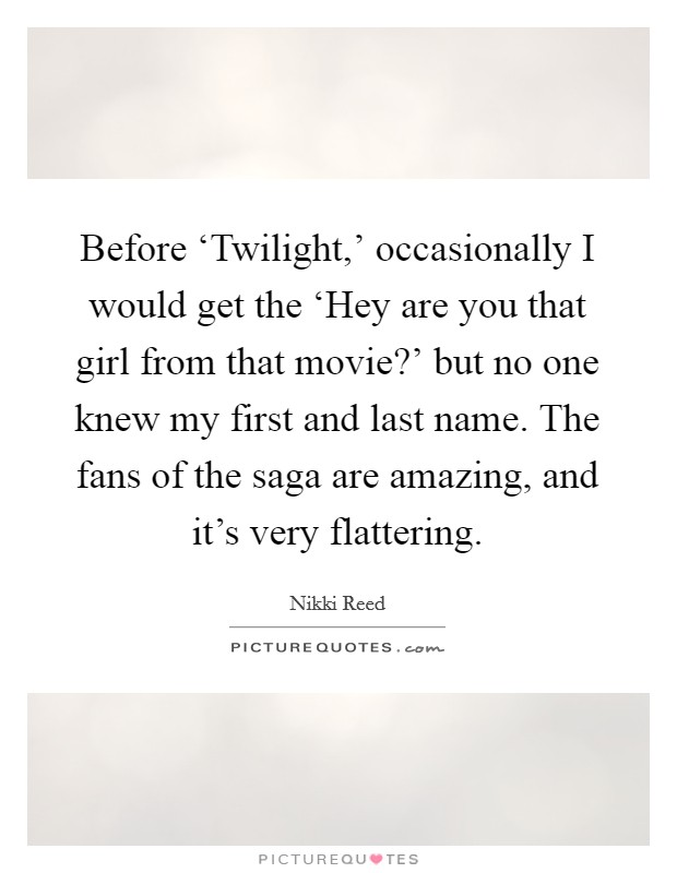 Before 'Twilight,' occasionally I would get the 'Hey are you that girl from that movie?' but no one knew my first and last name. The fans of the saga are amazing, and it's very flattering Picture Quote #1
