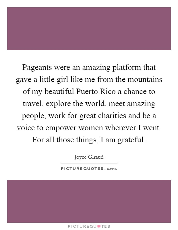Pageants were an amazing platform that gave a little girl like me from the mountains of my beautiful Puerto Rico a chance to travel, explore the world, meet amazing people, work for great charities and be a voice to empower women wherever I went. For all those things, I am grateful Picture Quote #1