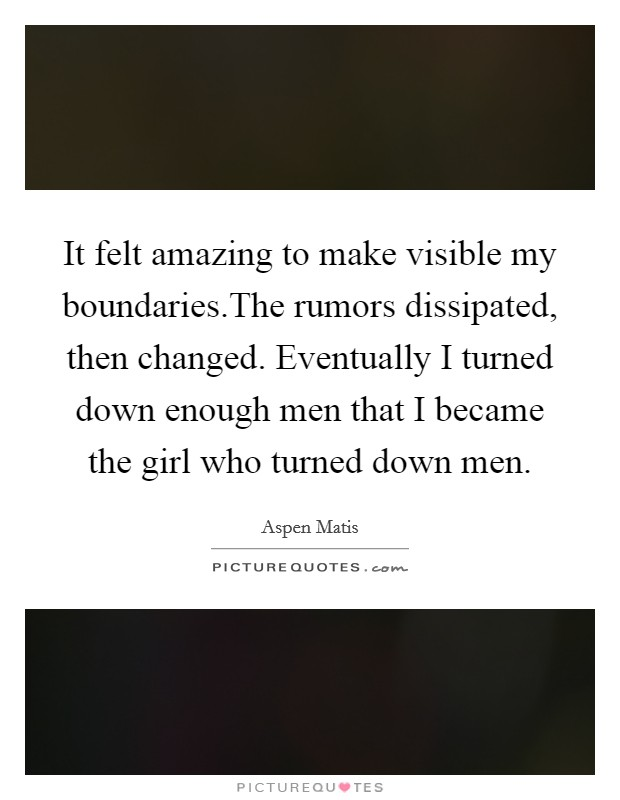 It felt amazing to make visible my boundaries.The rumors dissipated, then changed. Eventually I turned down enough men that I became the girl who turned down men Picture Quote #1