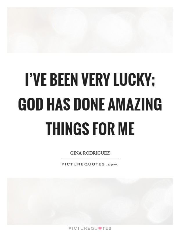 I've been very lucky; God has done amazing things for me Picture Quote #1
