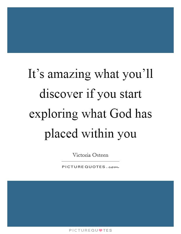 It's amazing what you'll discover if you start exploring what God has placed within you Picture Quote #1