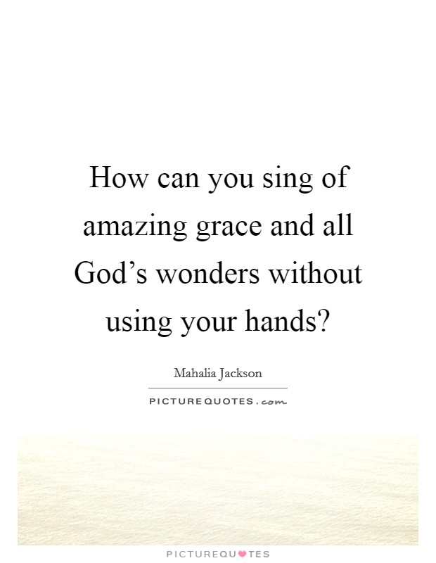 How can you sing of amazing grace and all God's wonders without using your hands? Picture Quote #1