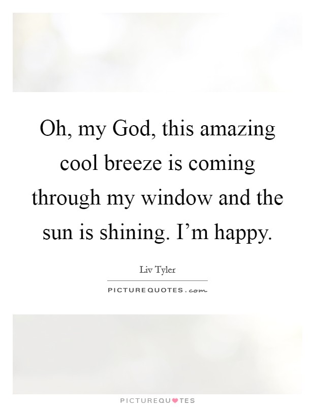 Oh, my God, this amazing cool breeze is coming through my window and the sun is shining. I'm happy. Picture Quote #1