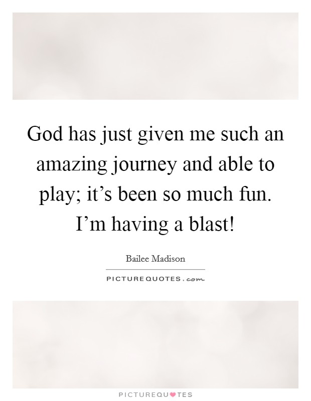 God has just given me such an amazing journey and able to play; it's been so much fun. I'm having a blast! Picture Quote #1