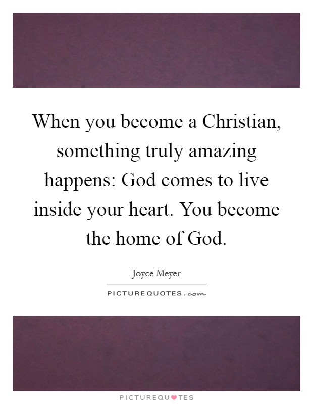 When you become a Christian, something truly amazing happens: God comes to live inside your heart. You become the home of God. Picture Quote #1