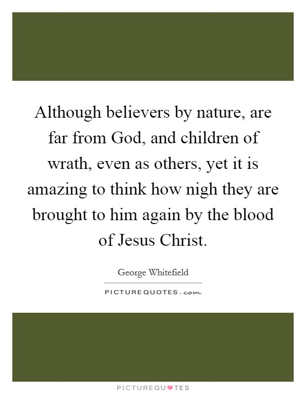 Although believers by nature, are far from God, and children of wrath, even as others, yet it is amazing to think how nigh they are brought to him again by the blood of Jesus Christ Picture Quote #1
