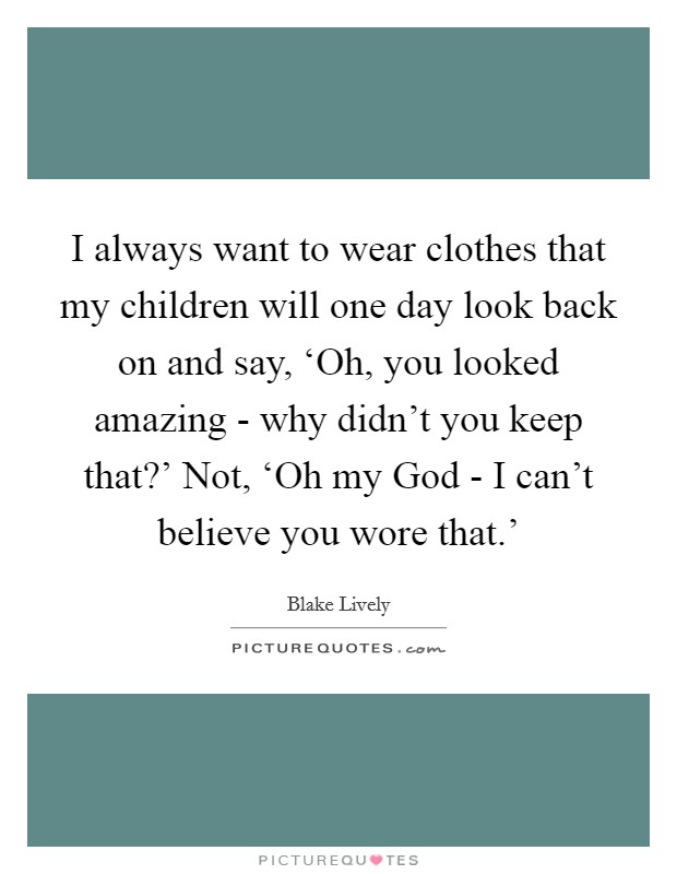 I always want to wear clothes that my children will one day look back on and say, 'Oh, you looked amazing - why didn't you keep that?' Not, 'Oh my God - I can't believe you wore that.' Picture Quote #1