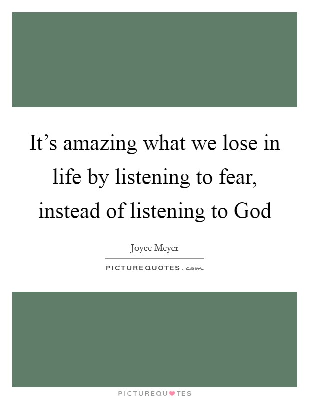 It's amazing what we lose in life by listening to fear, instead of listening to God Picture Quote #1