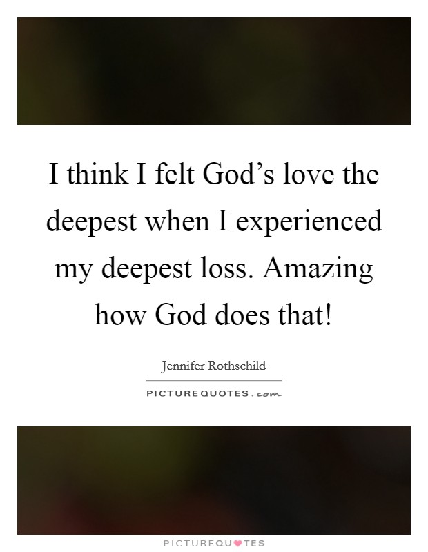 I think I felt God's love the deepest when I experienced my deepest loss. Amazing how God does that! Picture Quote #1