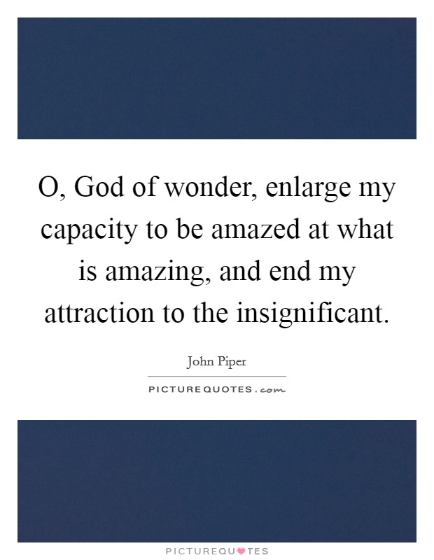 O, God of wonder, enlarge my capacity to be amazed at what is amazing, and end my attraction to the insignificant Picture Quote #1