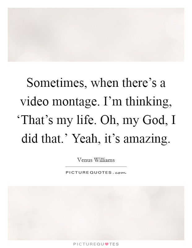 Sometimes, when there's a video montage. I'm thinking, 'That's my life. Oh, my God, I did that.' Yeah, it's amazing Picture Quote #1