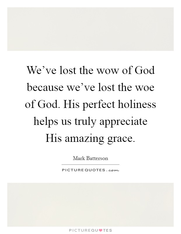 We've lost the wow of God because we've lost the woe of God. His perfect holiness helps us truly appreciate His amazing grace Picture Quote #1