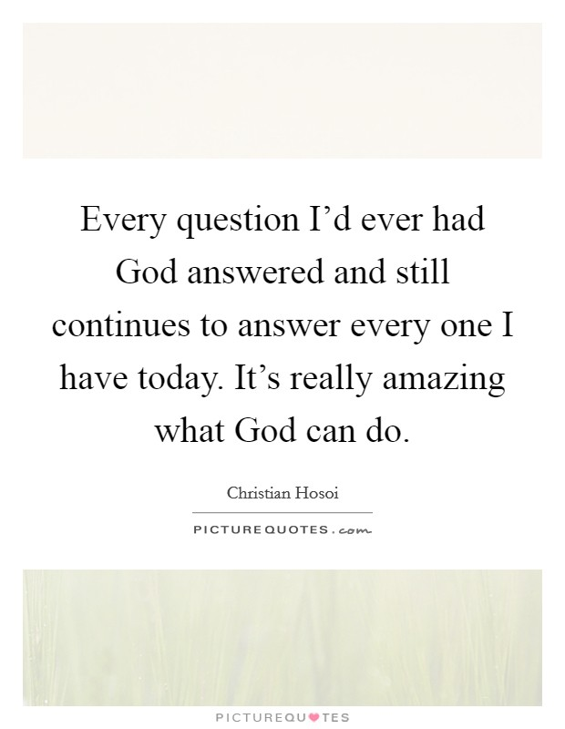 Every question I'd ever had God answered and still continues to answer every one I have today. It's really amazing what God can do Picture Quote #1