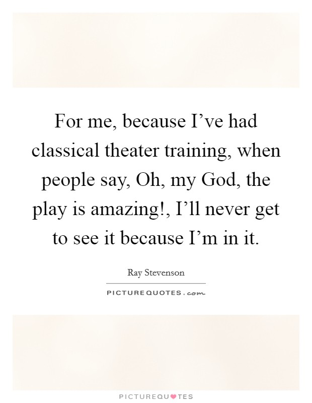 For me, because I've had classical theater training, when people say, Oh, my God, the play is amazing!, I'll never get to see it because I'm in it Picture Quote #1