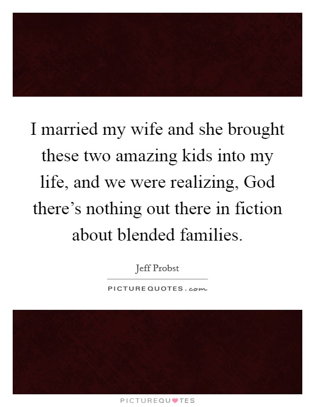 I married my wife and she brought these two amazing kids into my life, and we were realizing, God there's nothing out there in fiction about blended families. Picture Quote #1