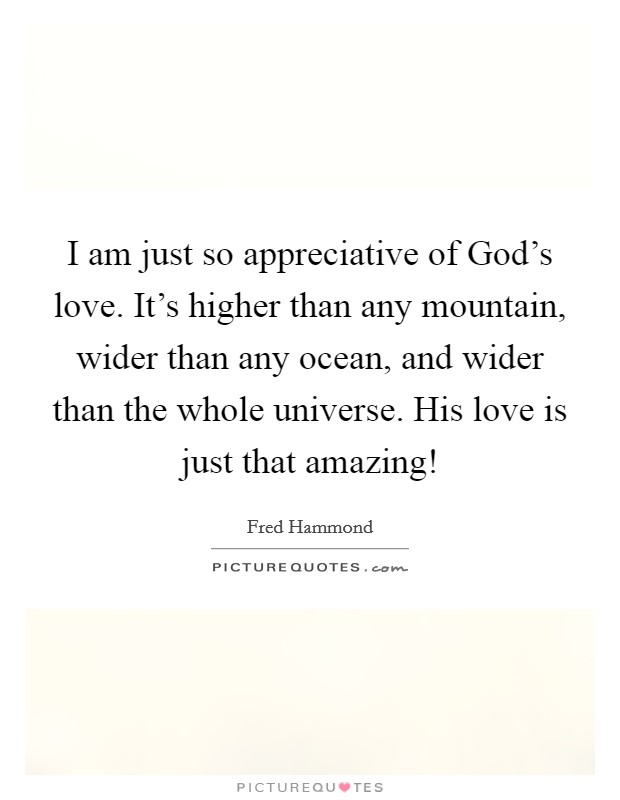 I am just so appreciative of God's love. It's higher than any mountain, wider than any ocean, and wider than the whole universe. His love is just that amazing! Picture Quote #1