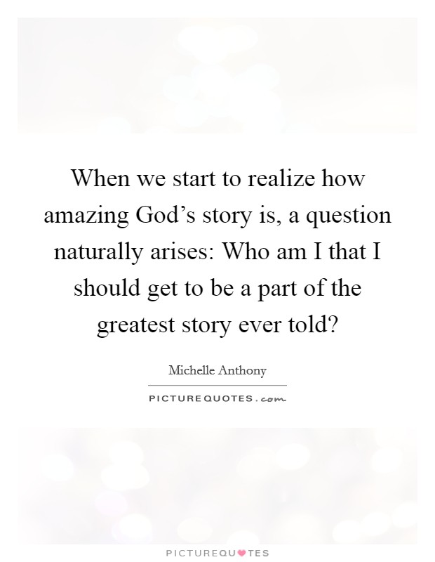 When we start to realize how amazing God's story is, a question naturally arises: Who am I that I should get to be a part of the greatest story ever told? Picture Quote #1