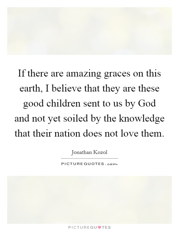 If there are amazing graces on this earth, I believe that they are these good children sent to us by God and not yet soiled by the knowledge that their nation does not love them Picture Quote #1