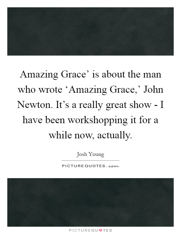 Amazing Grace' is about the man who wrote 'Amazing Grace,' John Newton. It's a really great show - I have been workshopping it for a while now, actually Picture Quote #1