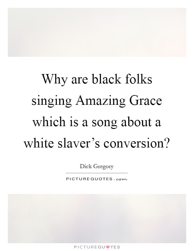 Why are black folks singing Amazing Grace which is a song about a white slaver's conversion? Picture Quote #1