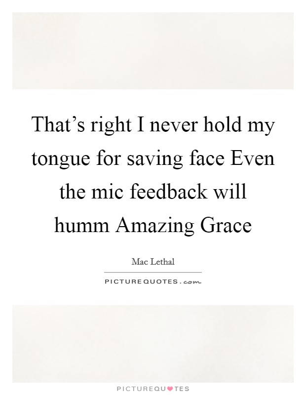 That's right I never hold my tongue for saving face Even the mic feedback will humm Amazing Grace Picture Quote #1