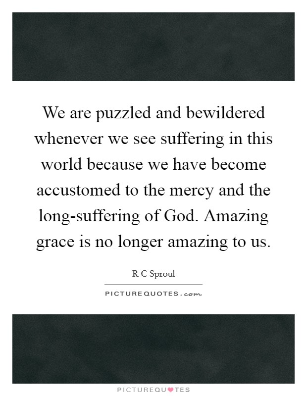We are puzzled and bewildered whenever we see suffering in this world because we have become accustomed to the mercy and the long-suffering of God. Amazing grace is no longer amazing to us Picture Quote #1