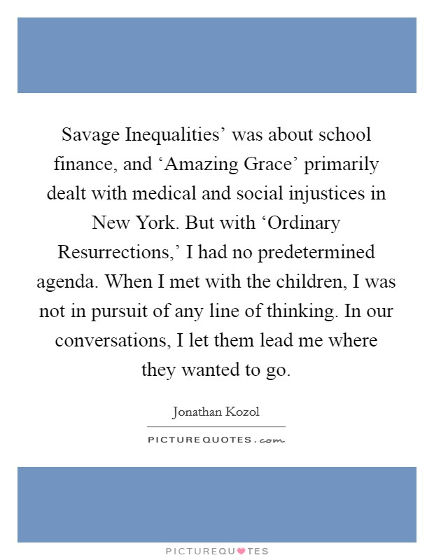 Savage Inequalities' was about school finance, and 'Amazing Grace' primarily dealt with medical and social injustices in New York. But with 'Ordinary Resurrections,' I had no predetermined agenda. When I met with the children, I was not in pursuit of any line of thinking. In our conversations, I let them lead me where they wanted to go Picture Quote #1