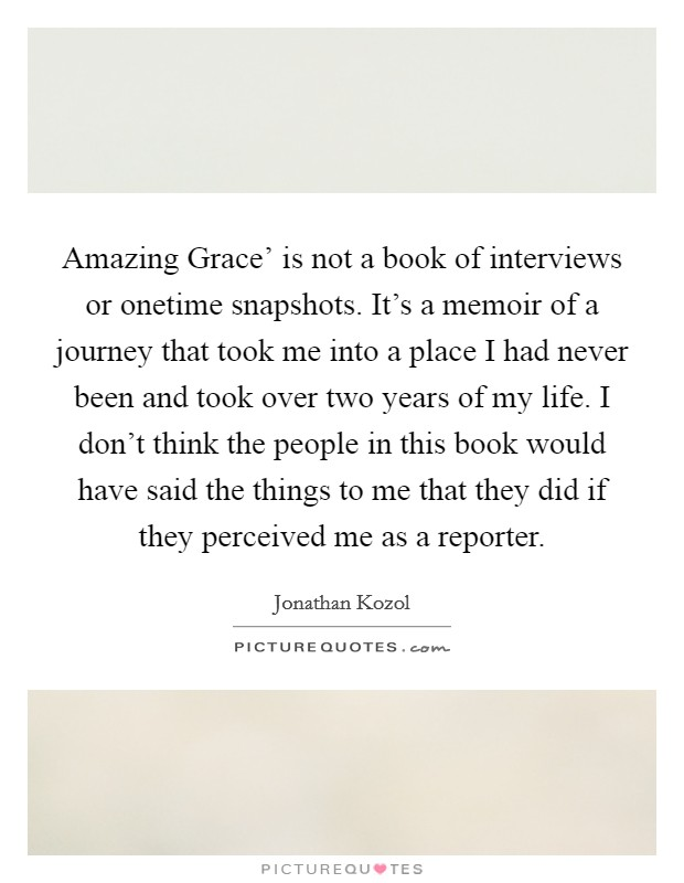 Amazing Grace' is not a book of interviews or onetime snapshots. It's a memoir of a journey that took me into a place I had never been and took over two years of my life. I don't think the people in this book would have said the things to me that they did if they perceived me as a reporter Picture Quote #1
