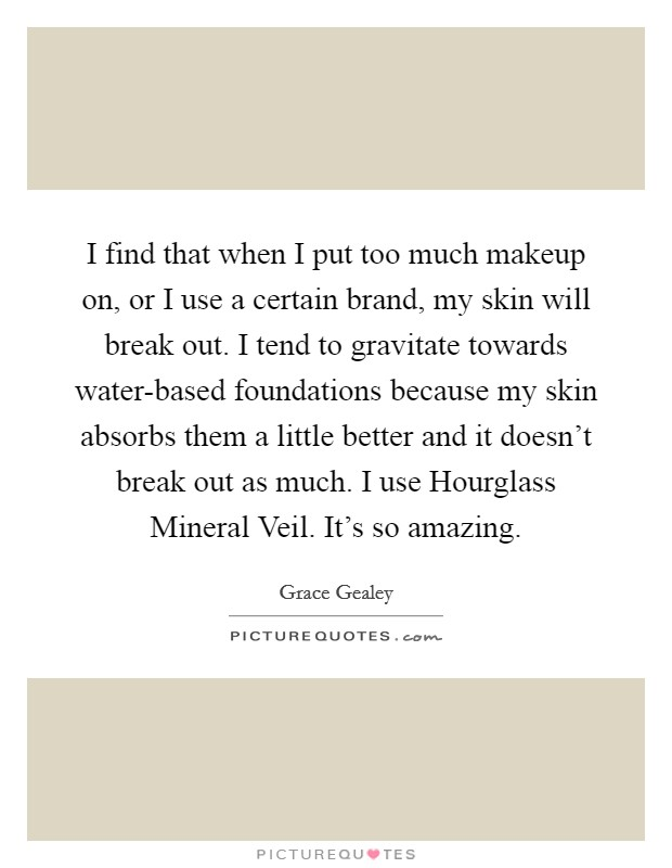 I find that when I put too much makeup on, or I use a certain brand, my skin will break out. I tend to gravitate towards water-based foundations because my skin absorbs them a little better and it doesn't break out as much. I use Hourglass Mineral Veil. It's so amazing Picture Quote #1