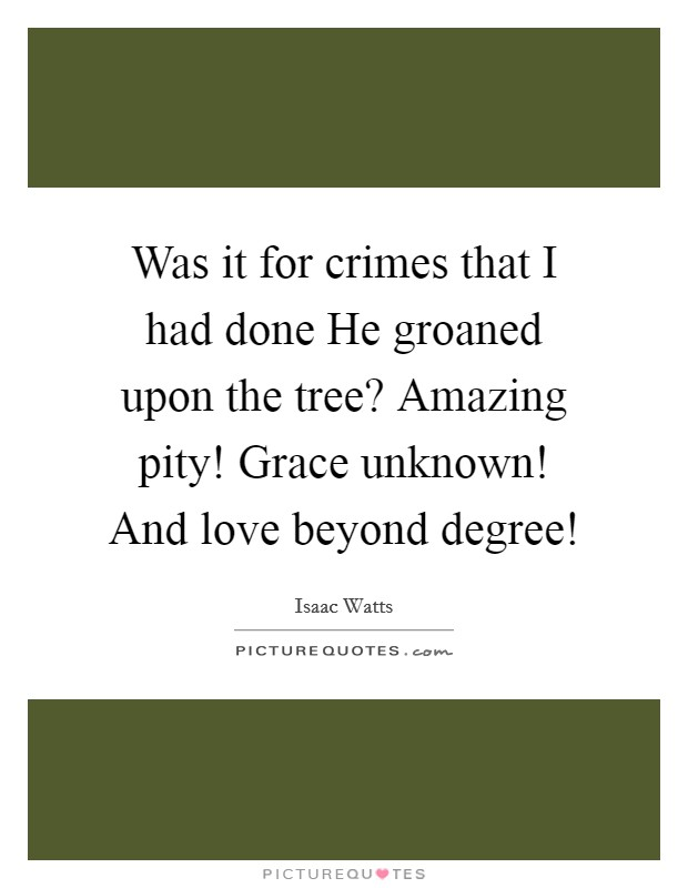 Was it for crimes that I had done He groaned upon the tree? Amazing pity! Grace unknown! And love beyond degree! Picture Quote #1