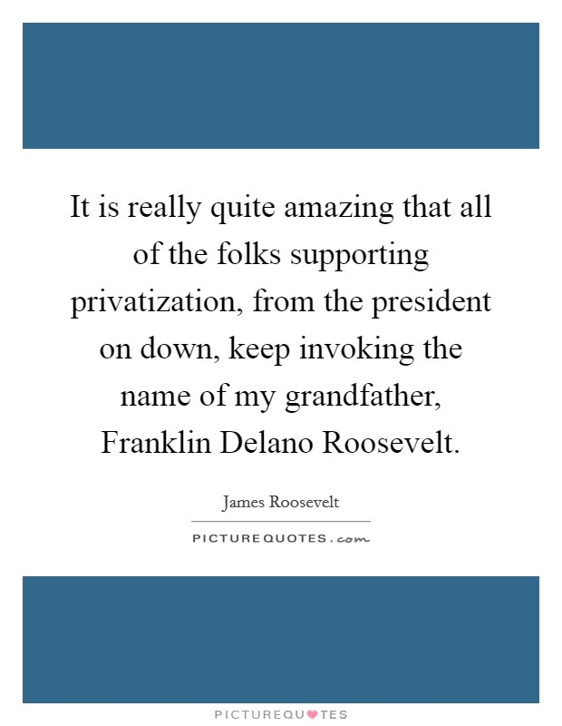 It is really quite amazing that all of the folks supporting privatization, from the president on down, keep invoking the name of my grandfather, Franklin Delano Roosevelt Picture Quote #1