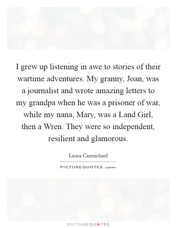 I grew up listening in awe to stories of their wartime adventures. My granny, Joan, was a journalist and wrote amazing letters to my grandpa when he was a prisoner of war, while my nana, Mary, was a Land Girl, then a Wren. They were so independent, resilient and glamorous. Picture Quote #1