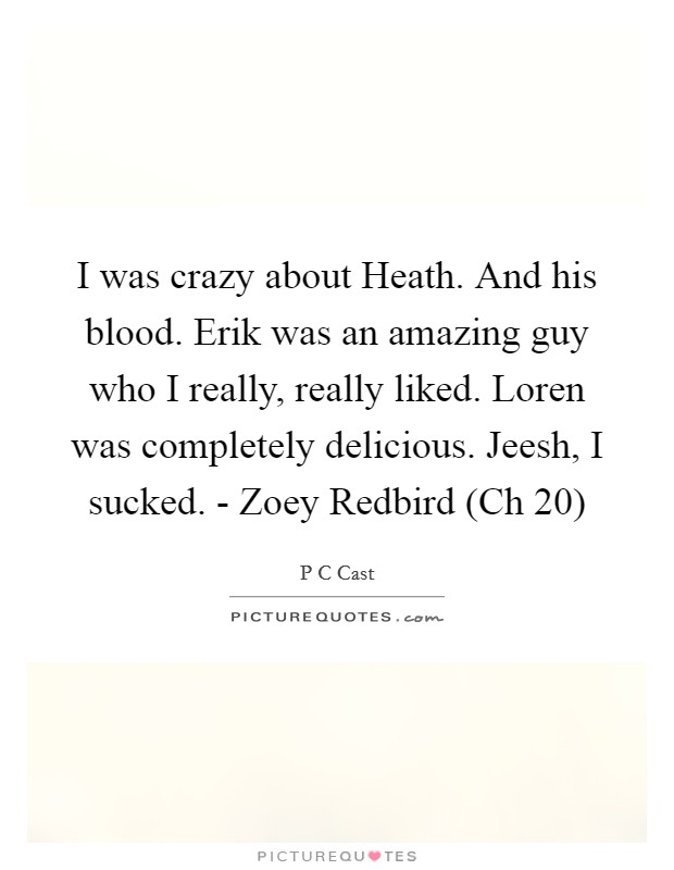 I was crazy about Heath. And his blood. Erik was an amazing guy who I really, really liked. Loren was completely delicious. Jeesh, I sucked. - Zoey Redbird (Ch 20) Picture Quote #1