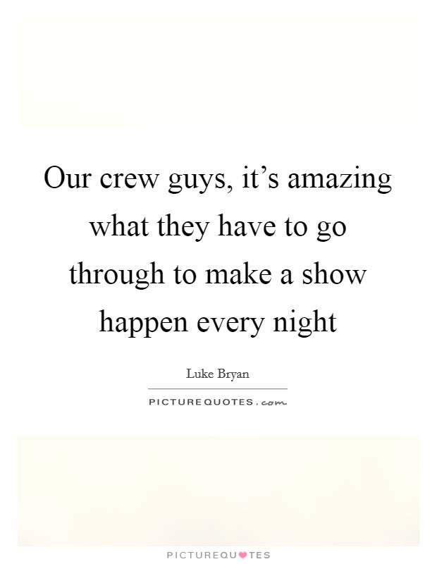 Our crew guys, it's amazing what they have to go through to make a show happen every night Picture Quote #1