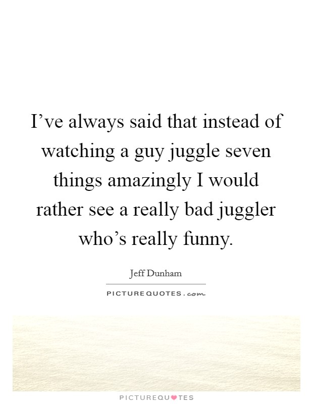 I've always said that instead of watching a guy juggle seven things amazingly I would rather see a really bad juggler who's really funny Picture Quote #1