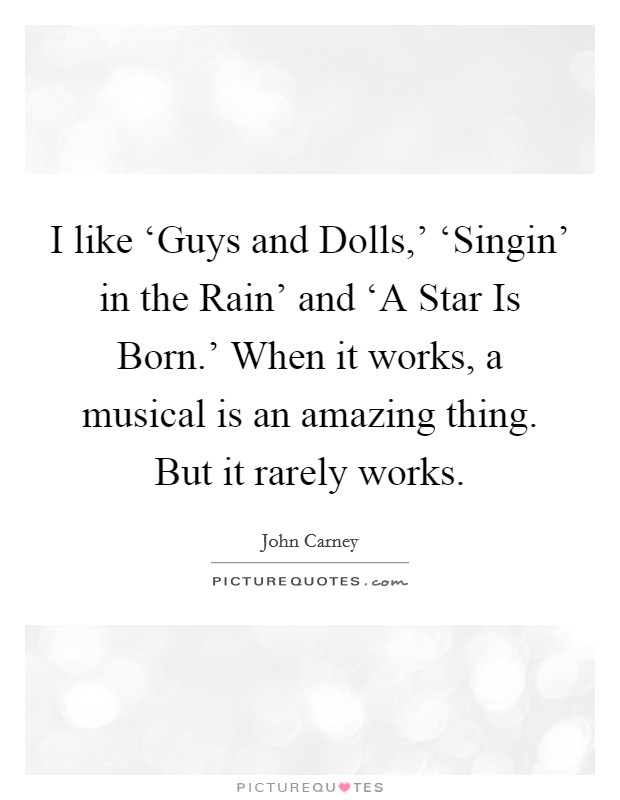 I like 'Guys and Dolls,' 'Singin' in the Rain' and 'A Star Is Born.' When it works, a musical is an amazing thing. But it rarely works Picture Quote #1