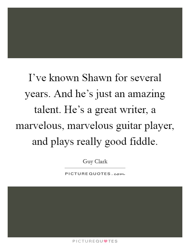 I've known Shawn for several years. And he's just an amazing talent. He's a great writer, a marvelous, marvelous guitar player, and plays really good fiddle Picture Quote #1